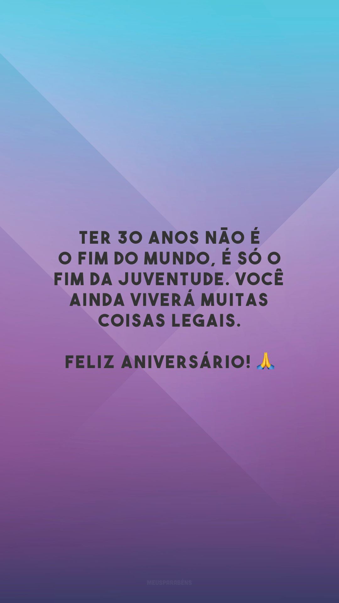 Ter 30 anos não é o fim do mundo, é só o fim da juventude. Você ainda viverá muitas coisas legais. Feliz aniversário! 🙏