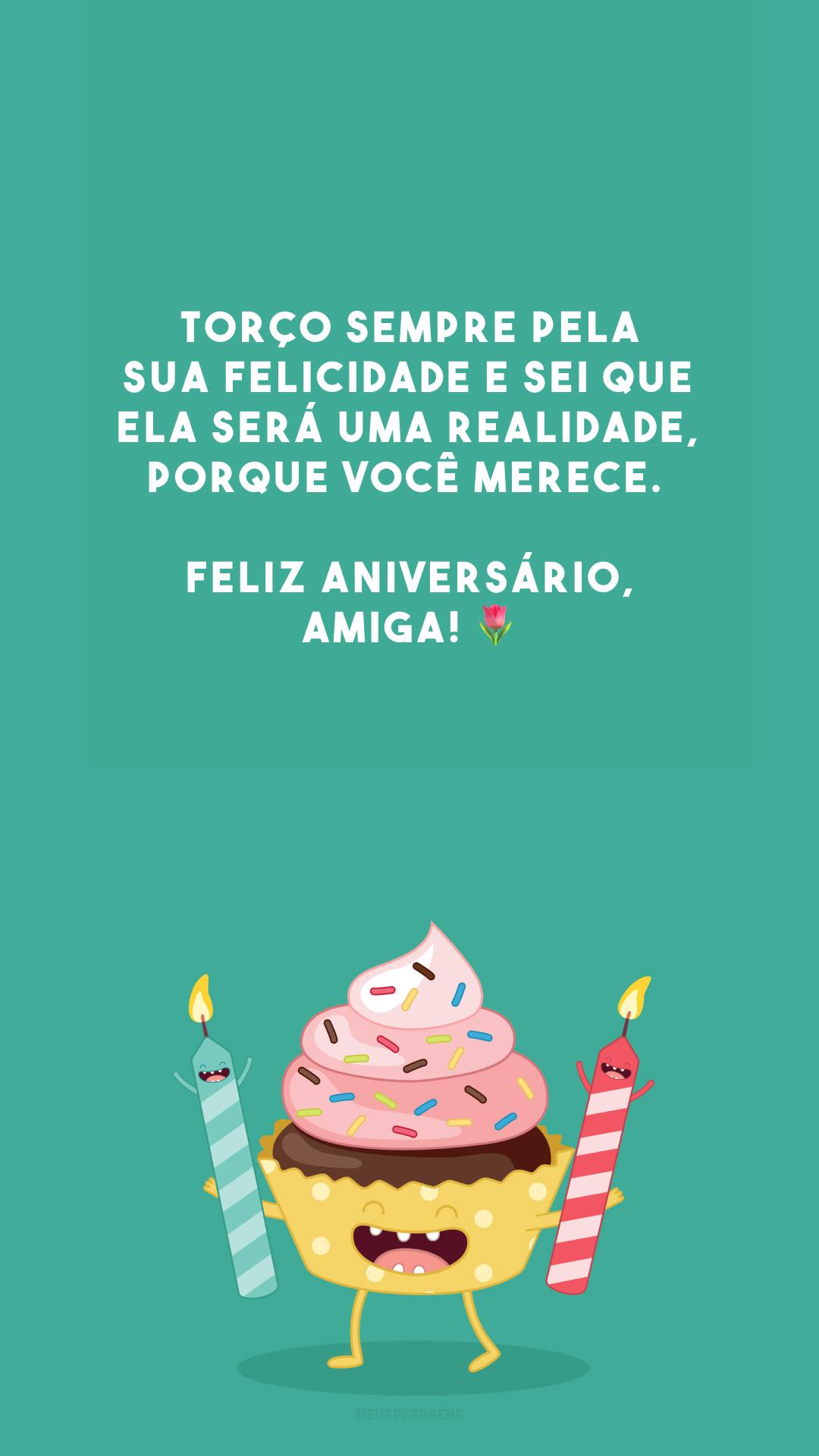 Torço sempre pela sua felicidade e sei que ela será uma realidade, porque você merece. Feliz aniversário, amiga! 🌷