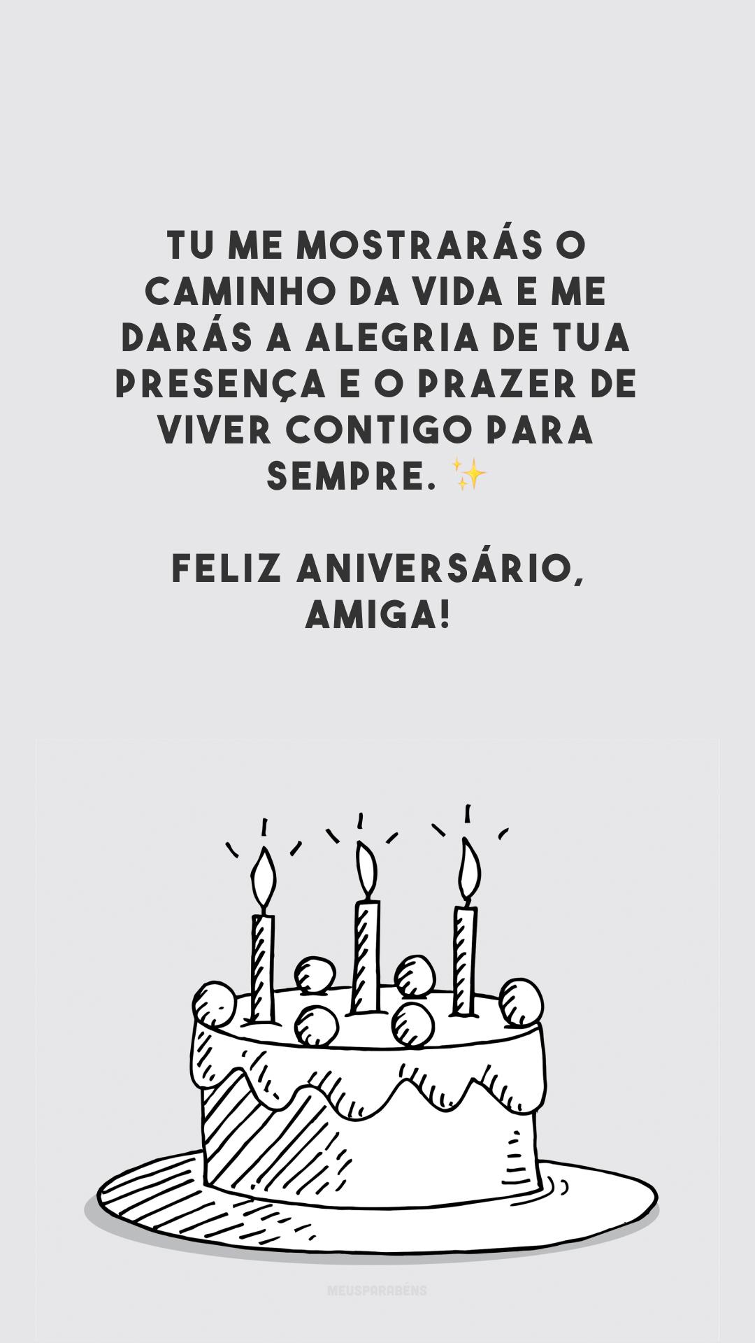 Tu me mostrarás o caminho da vida e me darás a alegria de tua presença e o prazer de viver contigo para sempre. ✨ Feliz aniversário, amiga!