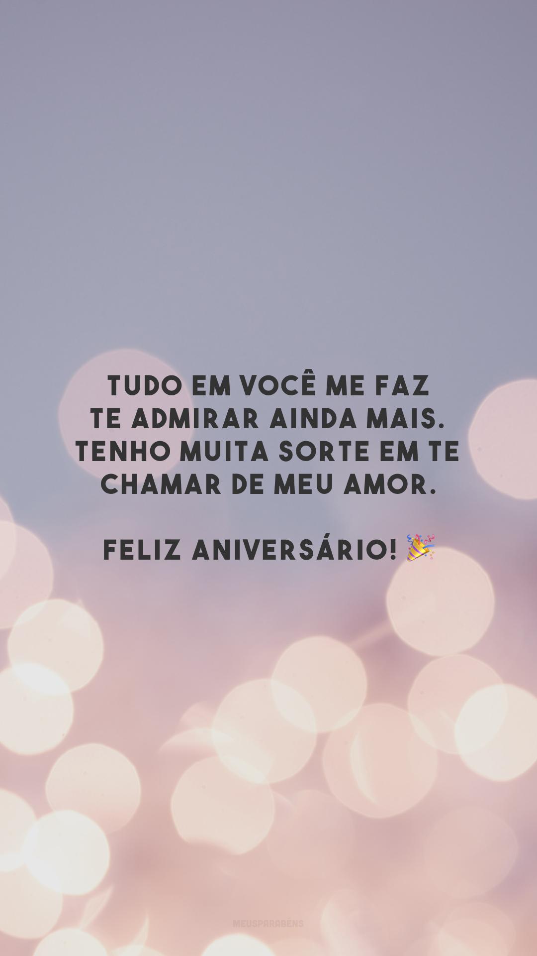 Tudo em você me faz te admirar ainda mais. Tenho muita sorte em te chamar de meu amor. Feliz aniversário! 🎉