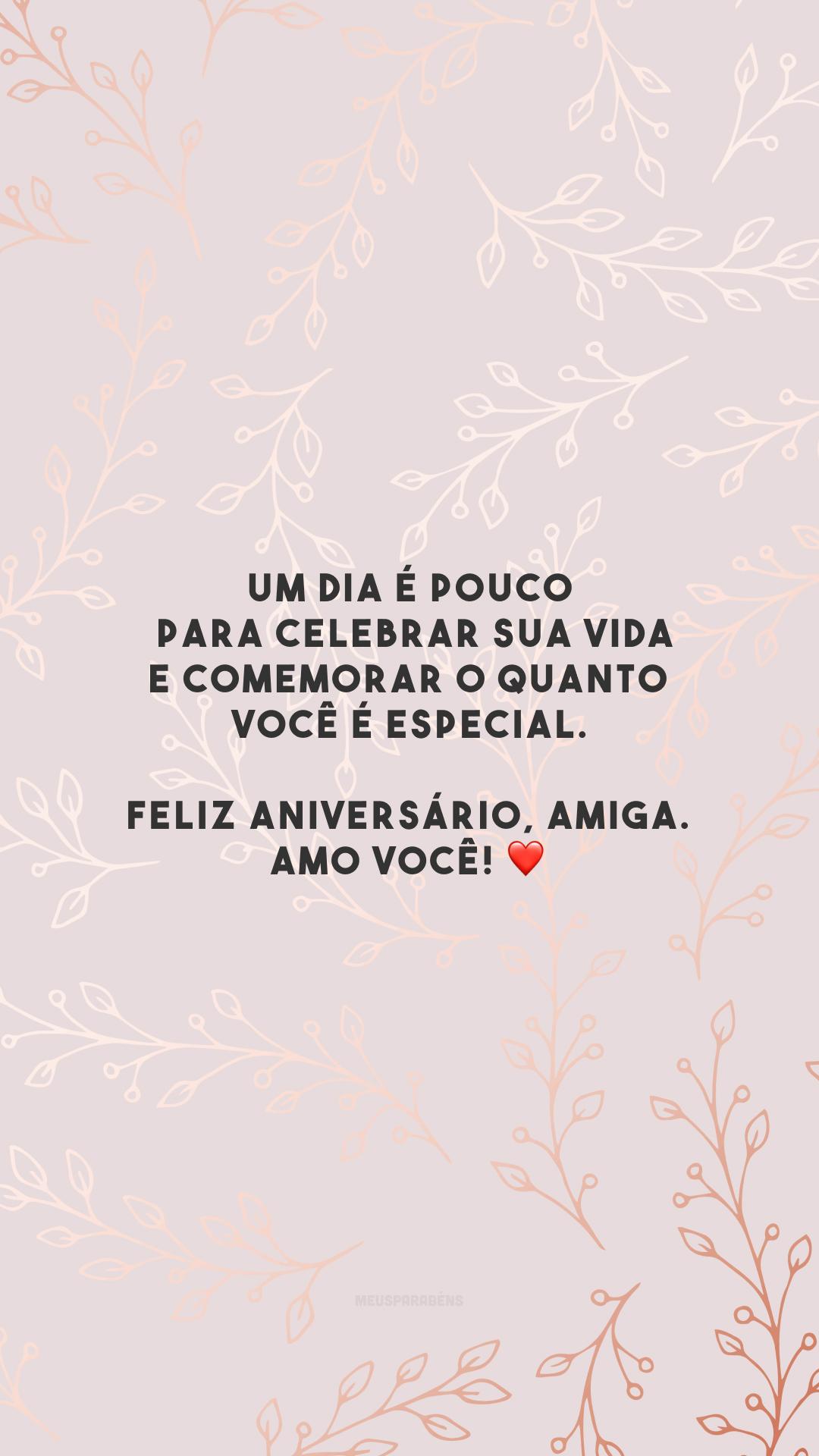 Um dia é pouco para celebrar sua vida e comemorar o quanto você é especial. Feliz aniversário, amiga. Amo você! ❤️