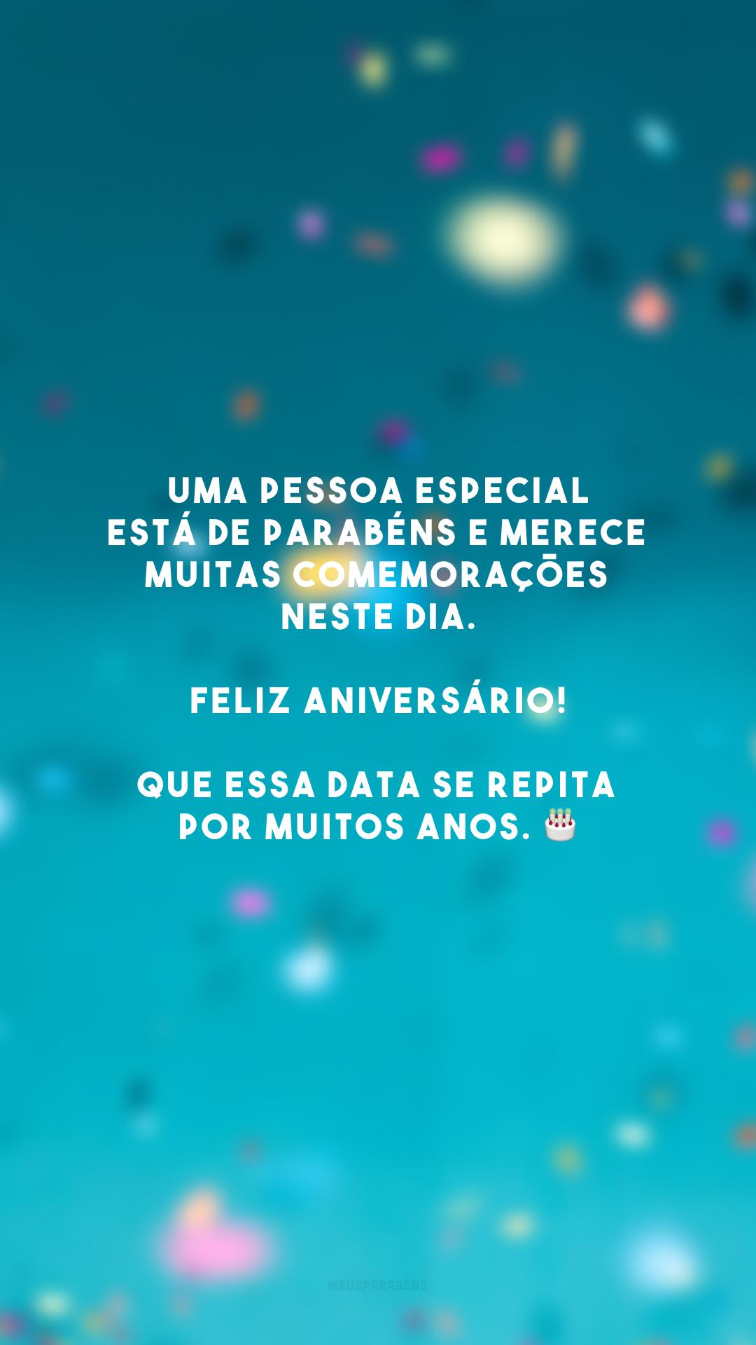 Uma pessoa especial está de parabéns e merece muitas comemorações neste dia. Feliz aniversário! Que essa data se repita por muitos anos. 🎂