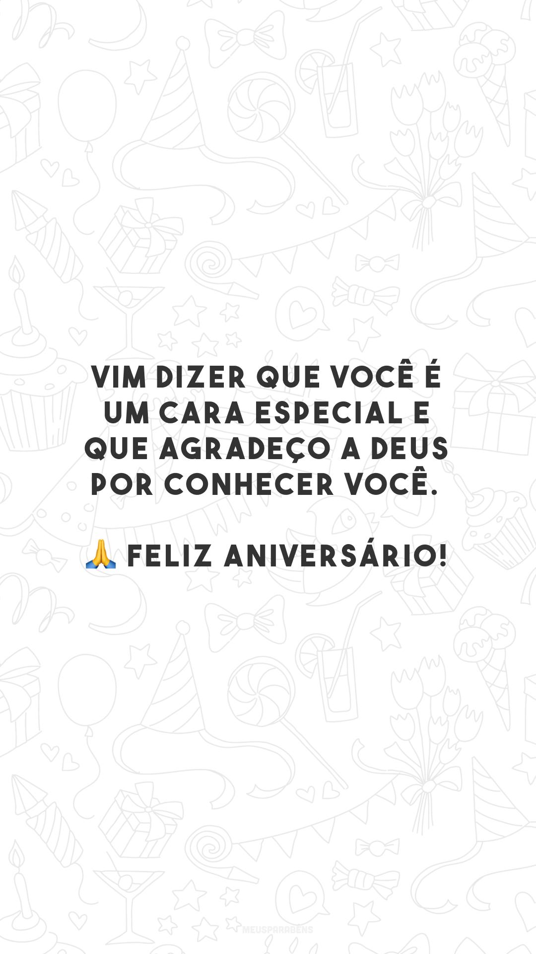 Vim dizer que você é um cara especial e que agradeço a Deus por conhecer você. 🙏 Feliz aniversário!