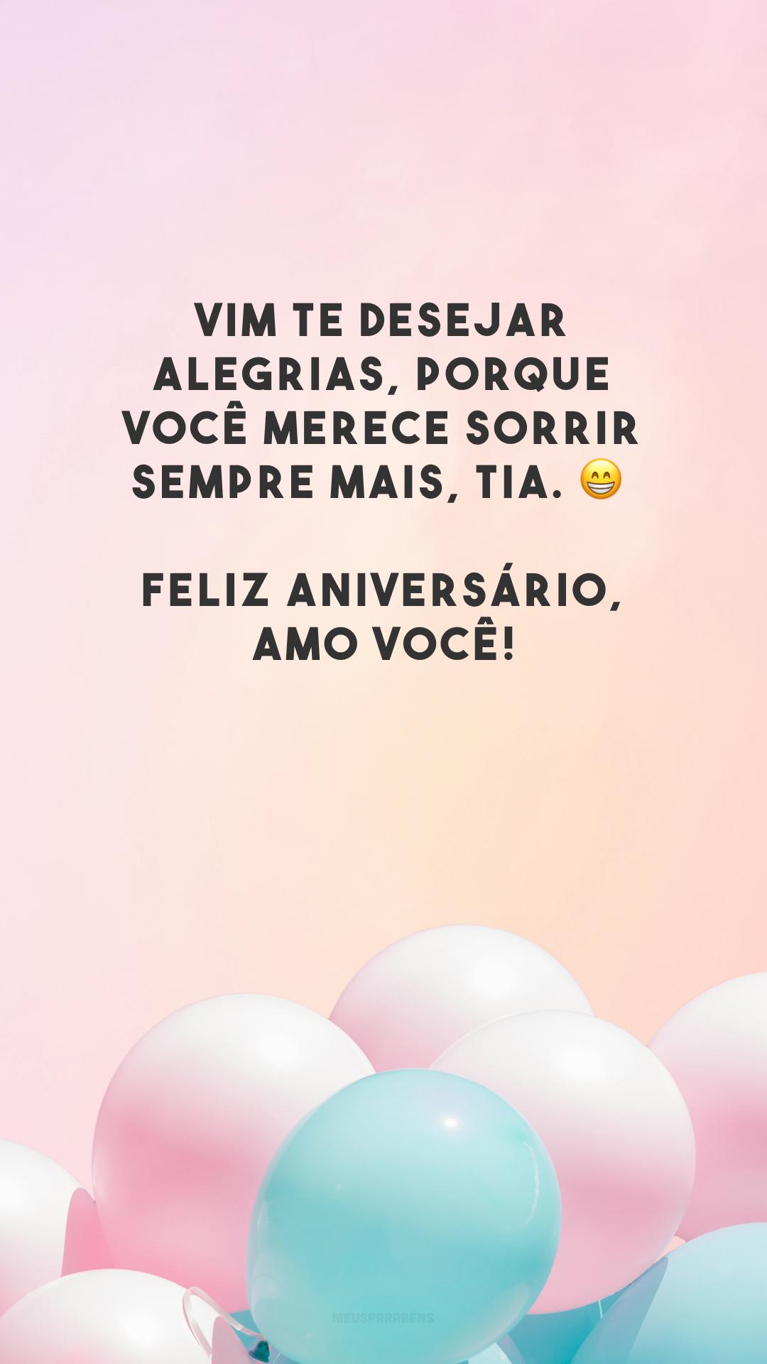 Vim te desejar alegrias, porque você merece sorrir sempre mais, tia. 😁 Feliz aniversário, amo você!