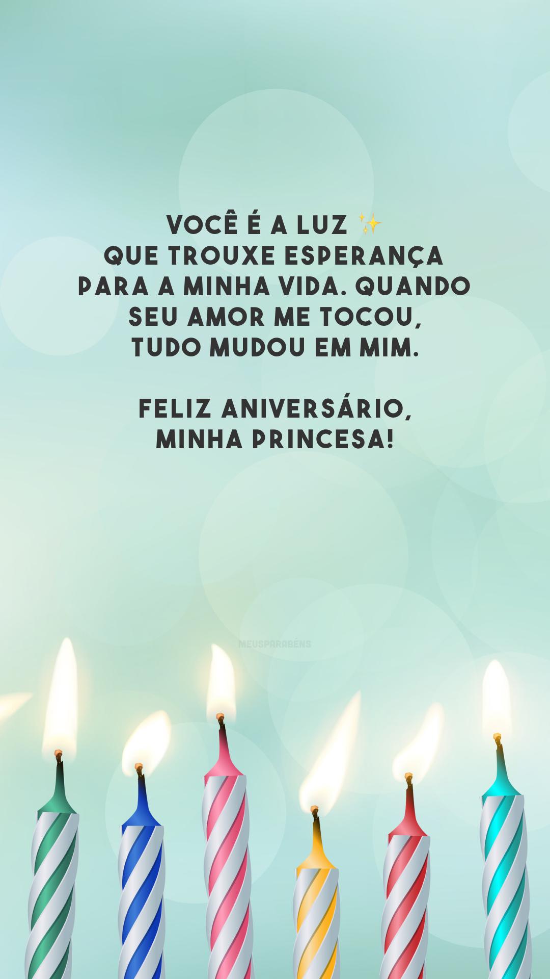 Você é a luz ✨ que trouxe esperança para a minha vida. Quando seu amor me tocou, tudo mudou em mim. Feliz aniversário, minha princesa!