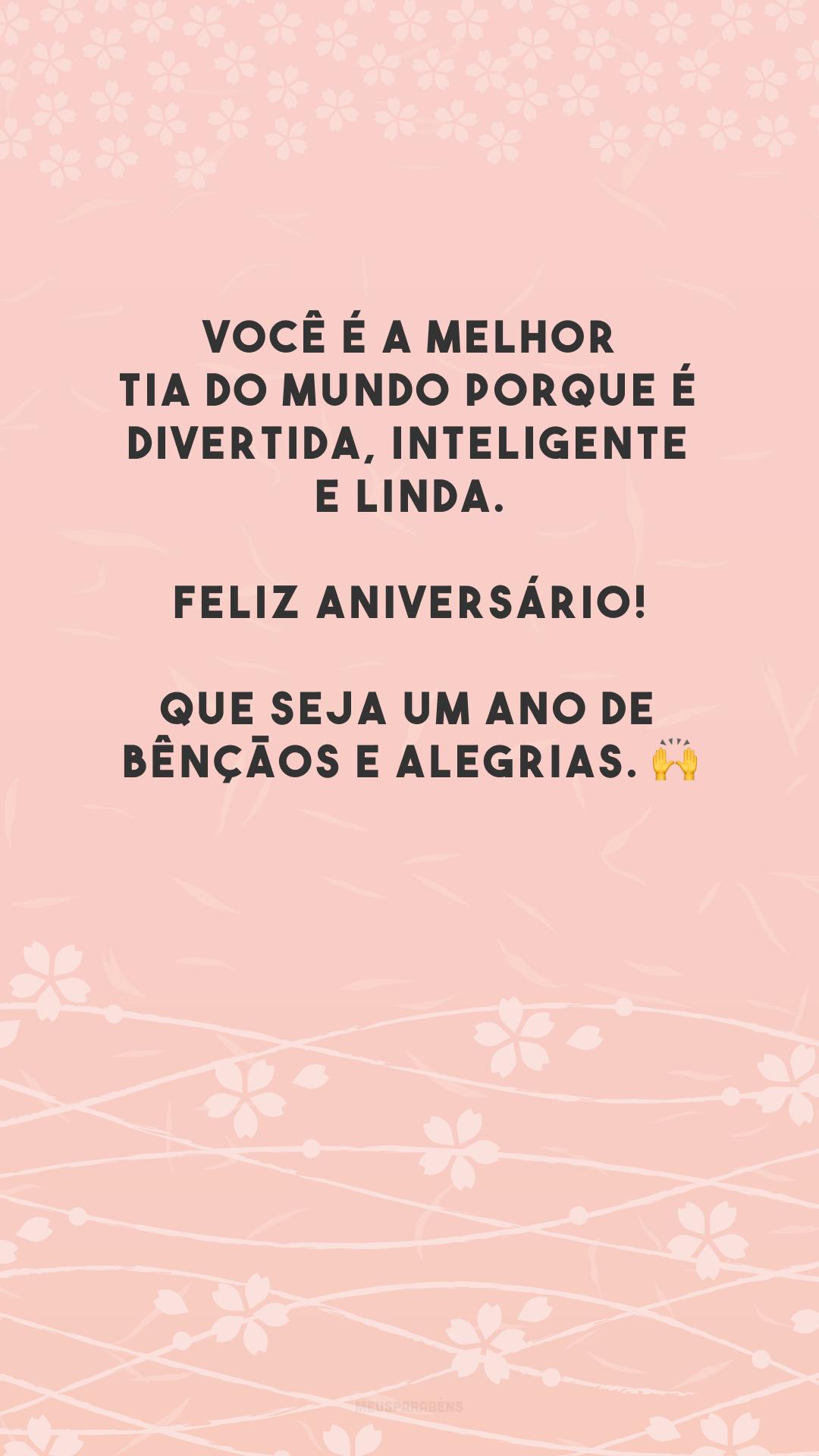 Você é a melhor tia do mundo porque é divertida, inteligente e linda. Feliz aniversário! Que seja um ano de bênçãos e alegrias. 🙌