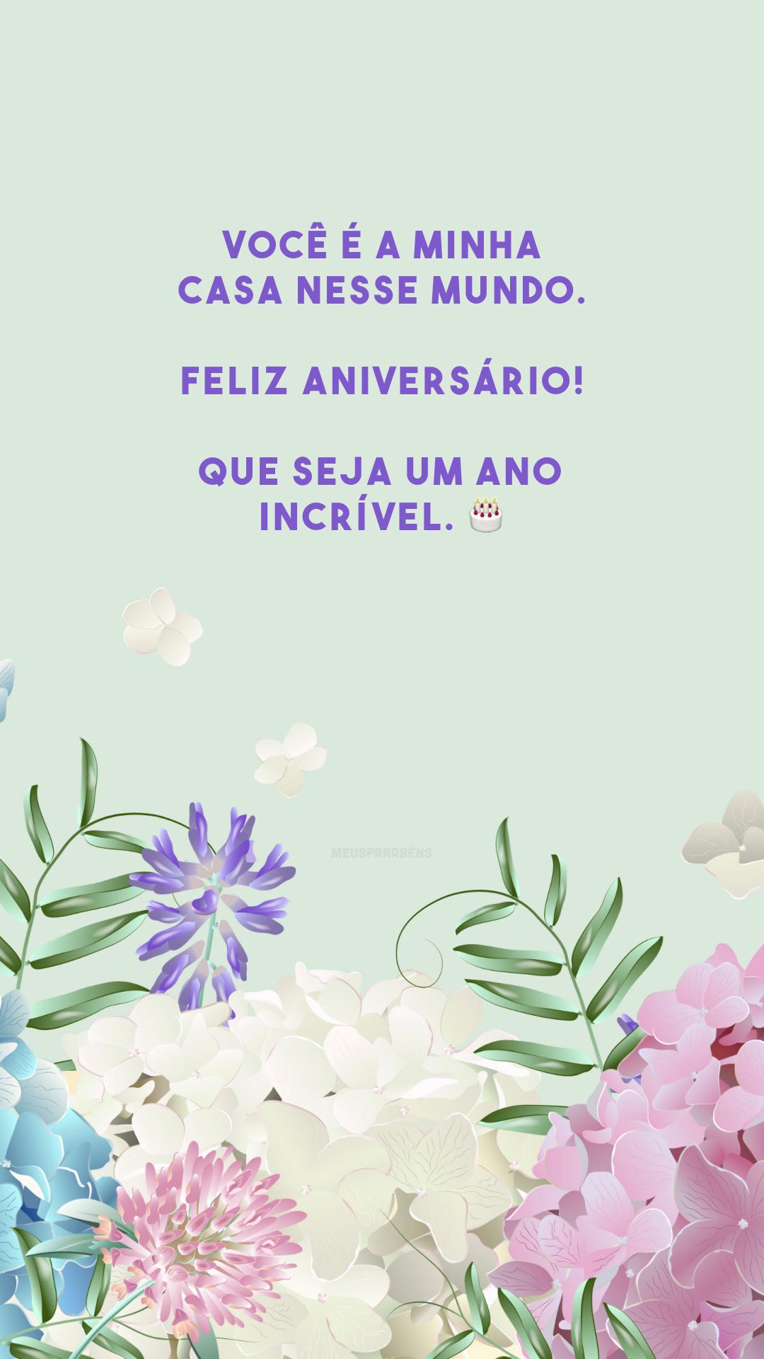 Você é a minha casa nesse mundo. Feliz aniversário! Que seja um ano incrível. 🎂