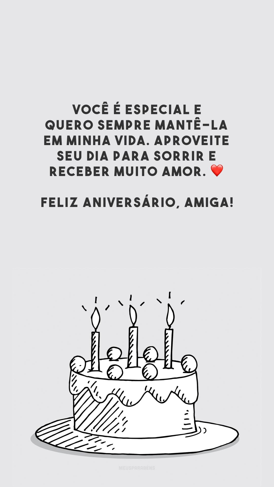 Você é especial e quero sempre mantê-la em minha vida. Aproveite seu dia para sorrir e receber muito amor. ❤️ Feliz aniversário, amiga!
