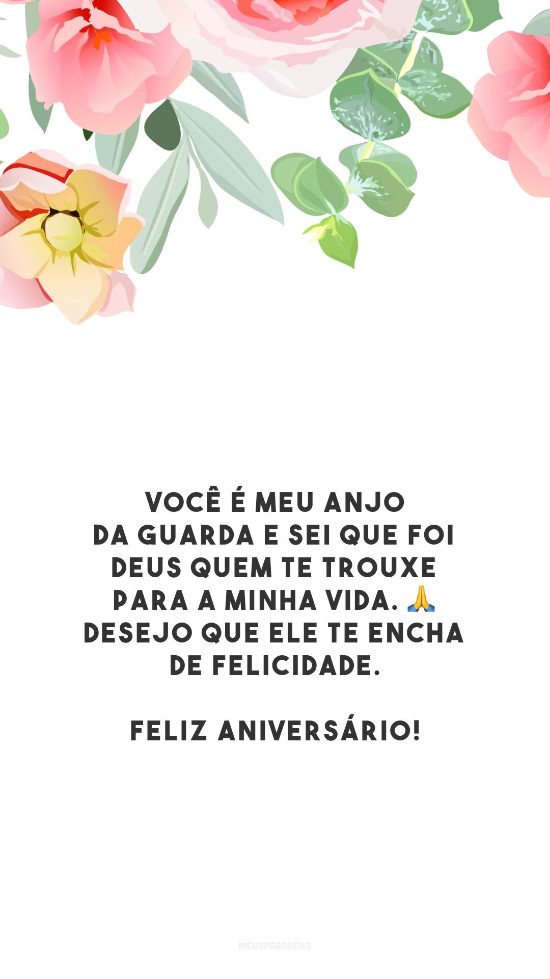 Você é meu anjo da guarda e sei que foi Deus quem te trouxe para a minha vida. 🙏 Desejo que Ele te encha de felicidade. Feliz aniversário!