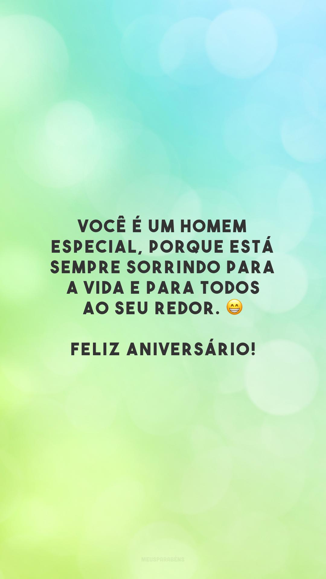 Você é um homem especial, porque está sempre sorrindo para a vida e para todos ao seu redor. 😁 Feliz aniversário!