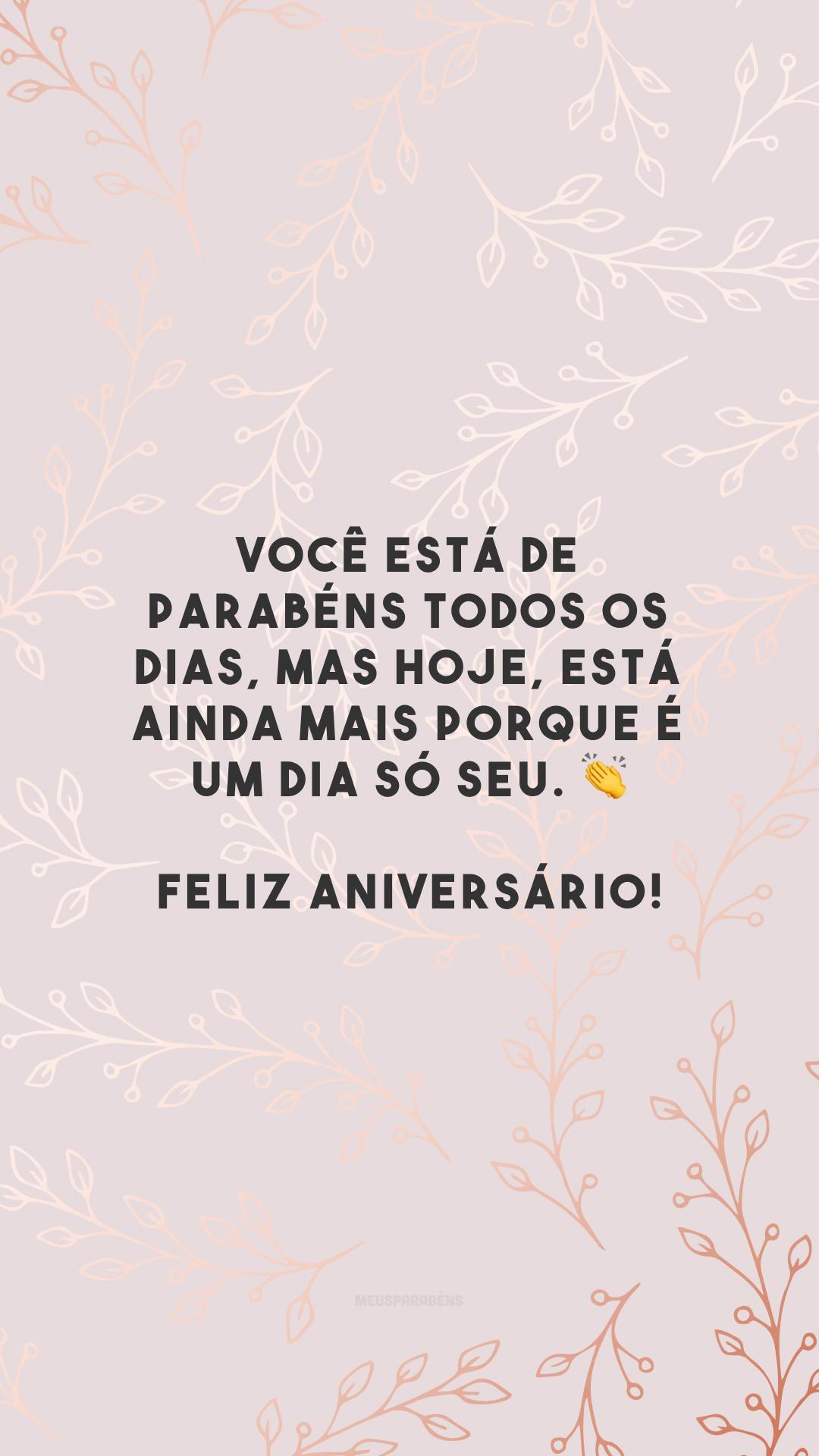 Você está de parabéns todos os dias, mas hoje, está ainda mais porque é um dia só seu. 👏 Feliz aniversário!
