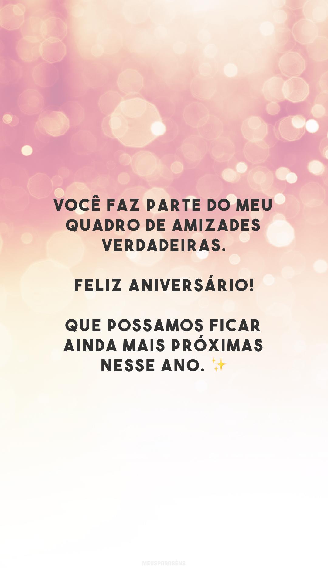 Você faz parte do meu quadro de amizades verdadeiras. Feliz aniversário! Que possamos ficar ainda mais próximas nesse ano. ✨