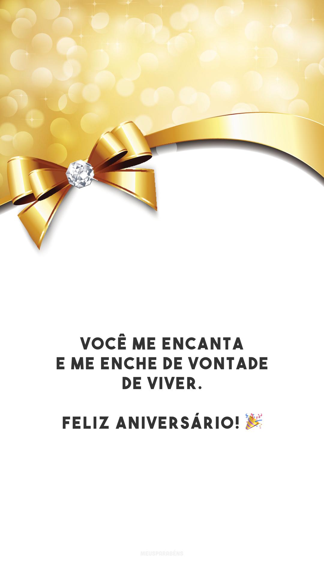Você me encanta e me enche de vontade de viver. Feliz aniversário! 🎉