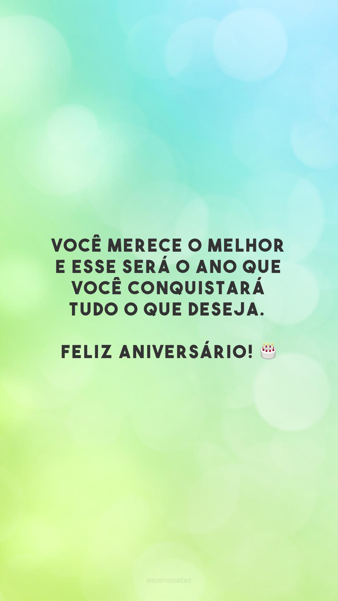 Você merece o melhor e esse será o ano que você conquistará tudo o que deseja. Feliz aniversário! 🎂