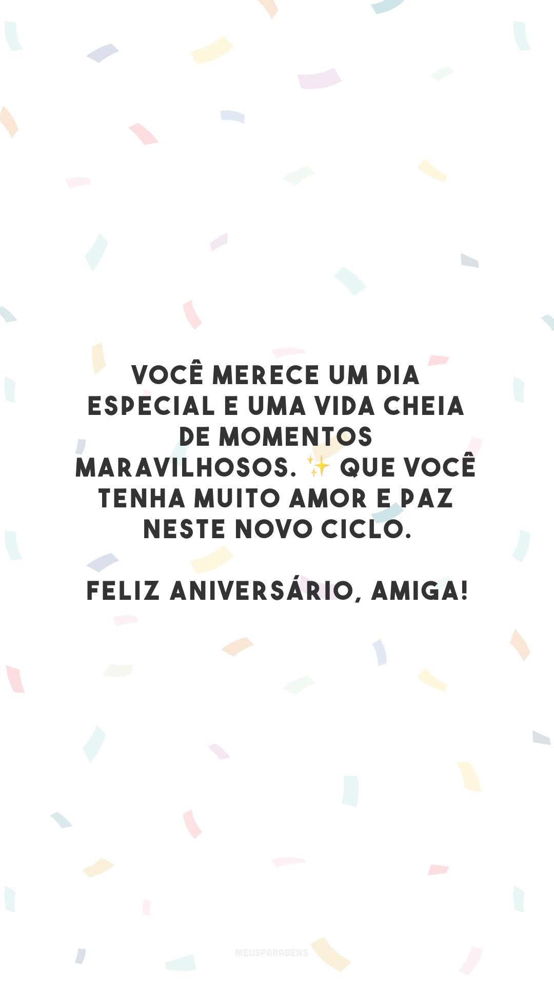 Você merece um dia especial e uma vida cheia de momentos maravilhosos. ✨ Que você tenha muito amor e paz neste novo ciclo. Feliz aniversário, amiga!
