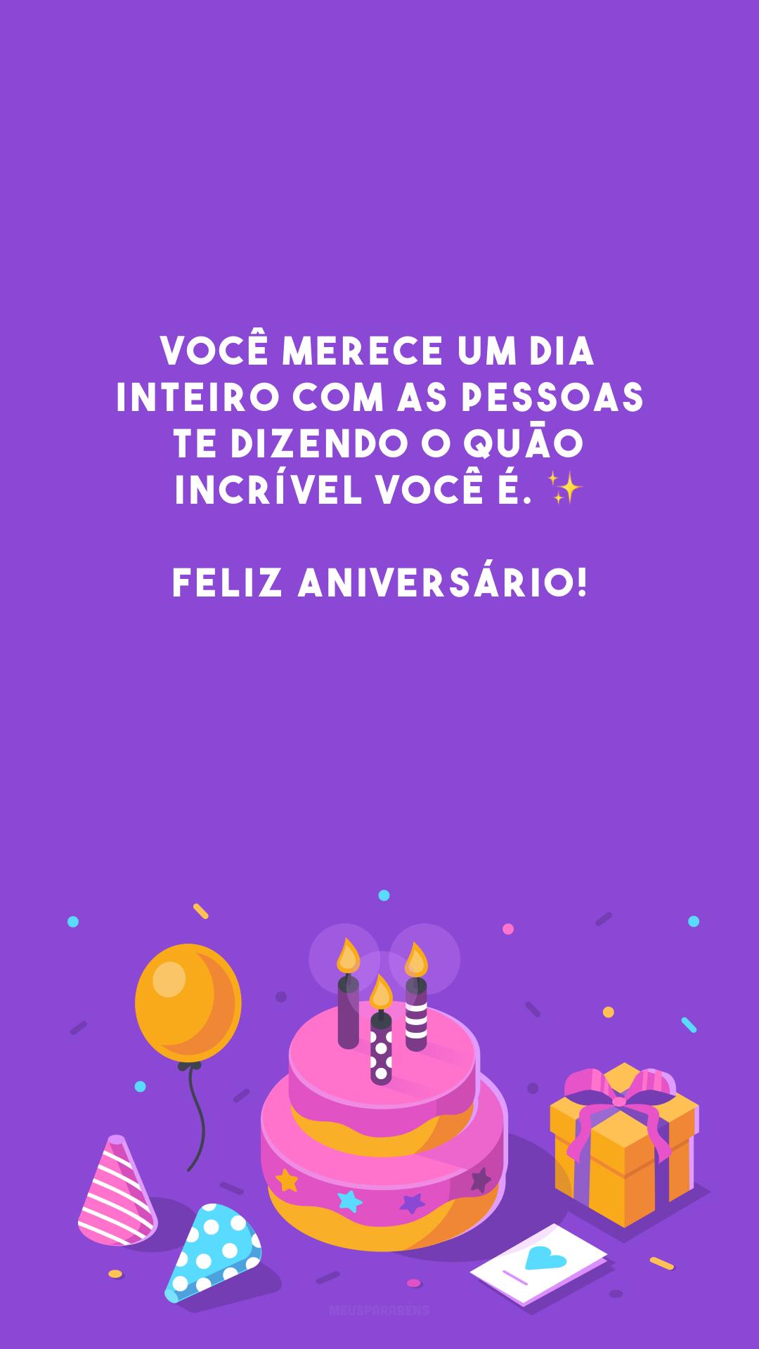 Você merece um dia inteiro com as pessoas te dizendo o quão incrível você é. ✨ Feliz aniversário!