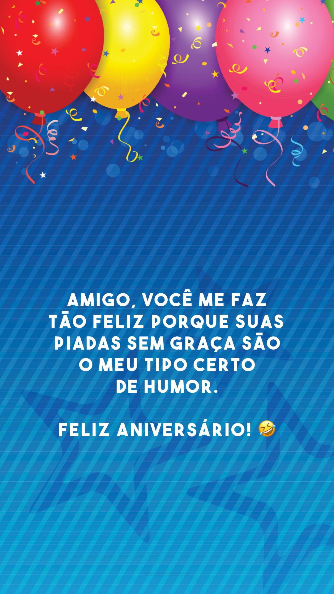 Amigo, você me faz tão feliz porque suas piadas sem graça são o meu tipo certo de humor. Feliz aniversário! 🤣