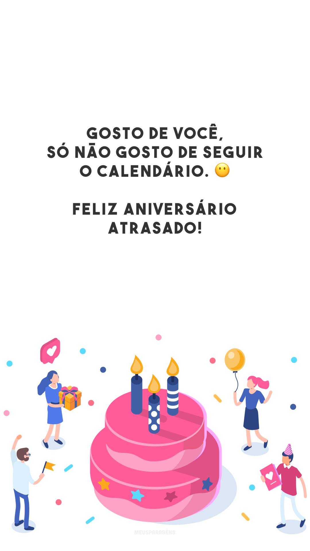 Gosto de você, só não gosto de seguir o calendário. 😶 Feliz aniversário atrasado!