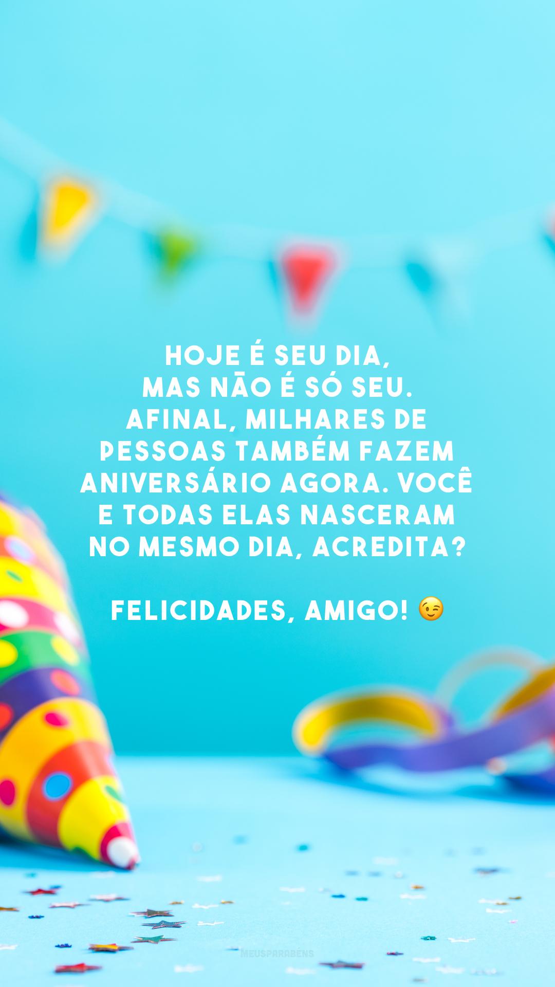 Hoje é seu dia, mas não é só seu. Afinal, milhares de pessoas também fazem aniversário agora. Você e todas elas nasceram no mesmo dia, acredita?Felicidades, amigo! 😉