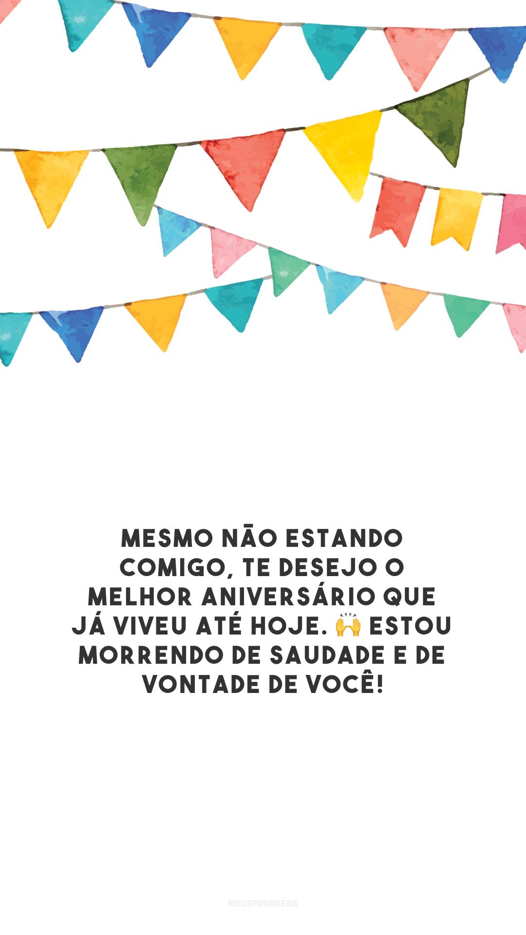 Mesmo não estando comigo, te desejo o melhor aniversário que já viveu até hoje. 🙌 Estou morrendo de saudade e de vontade de você!