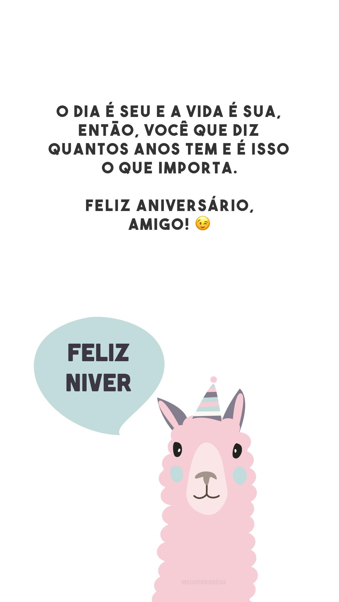 O dia é seu e a vida é sua, então, você que diz quantos anos tem e é isso o que importa. Feliz aniversário, amigo! 😉