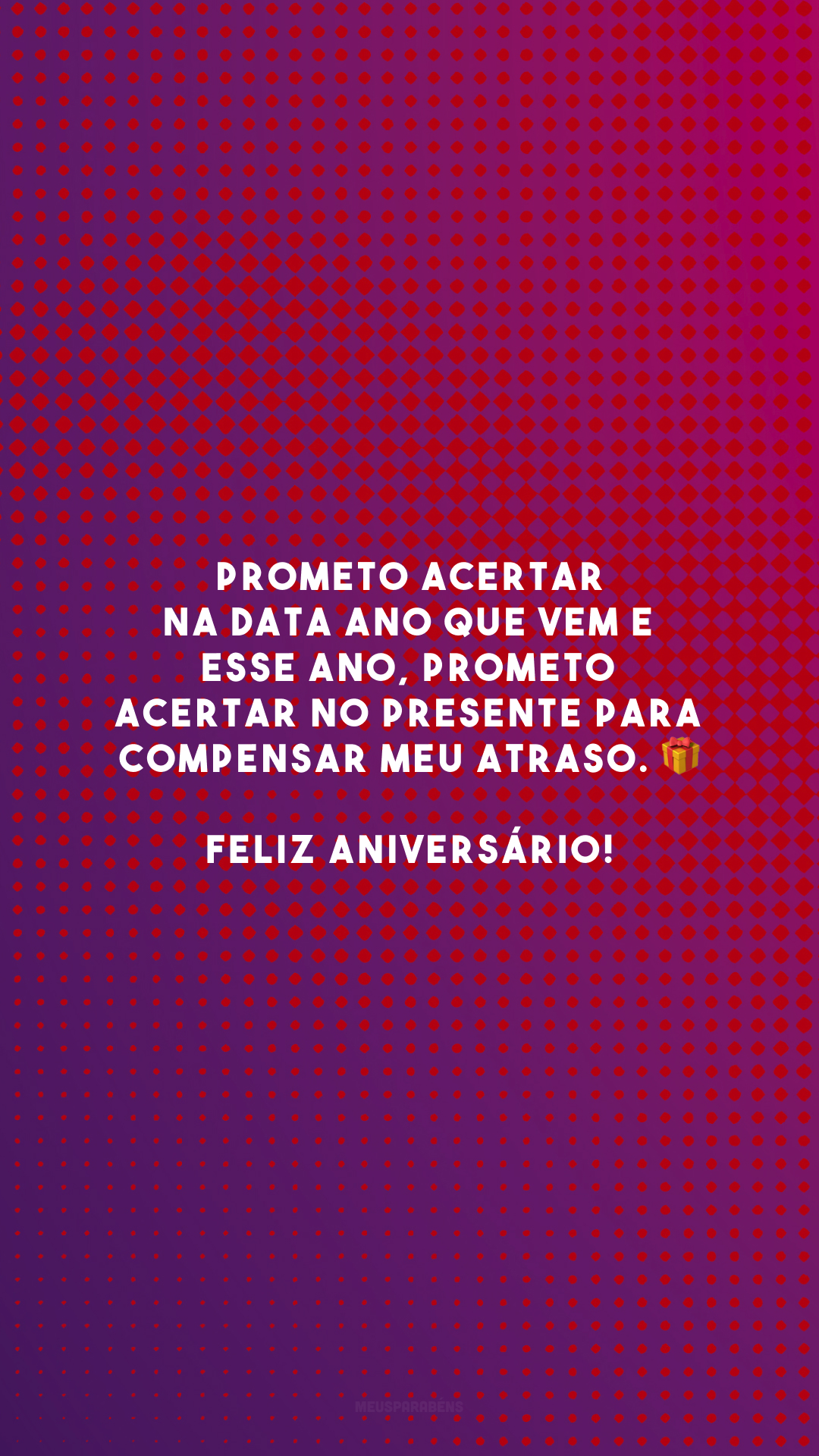 Prometo acertar na data ano que vem e esse ano, prometo acertar no presente para compensar meu atraso. 🎁 Feliz aniversário!