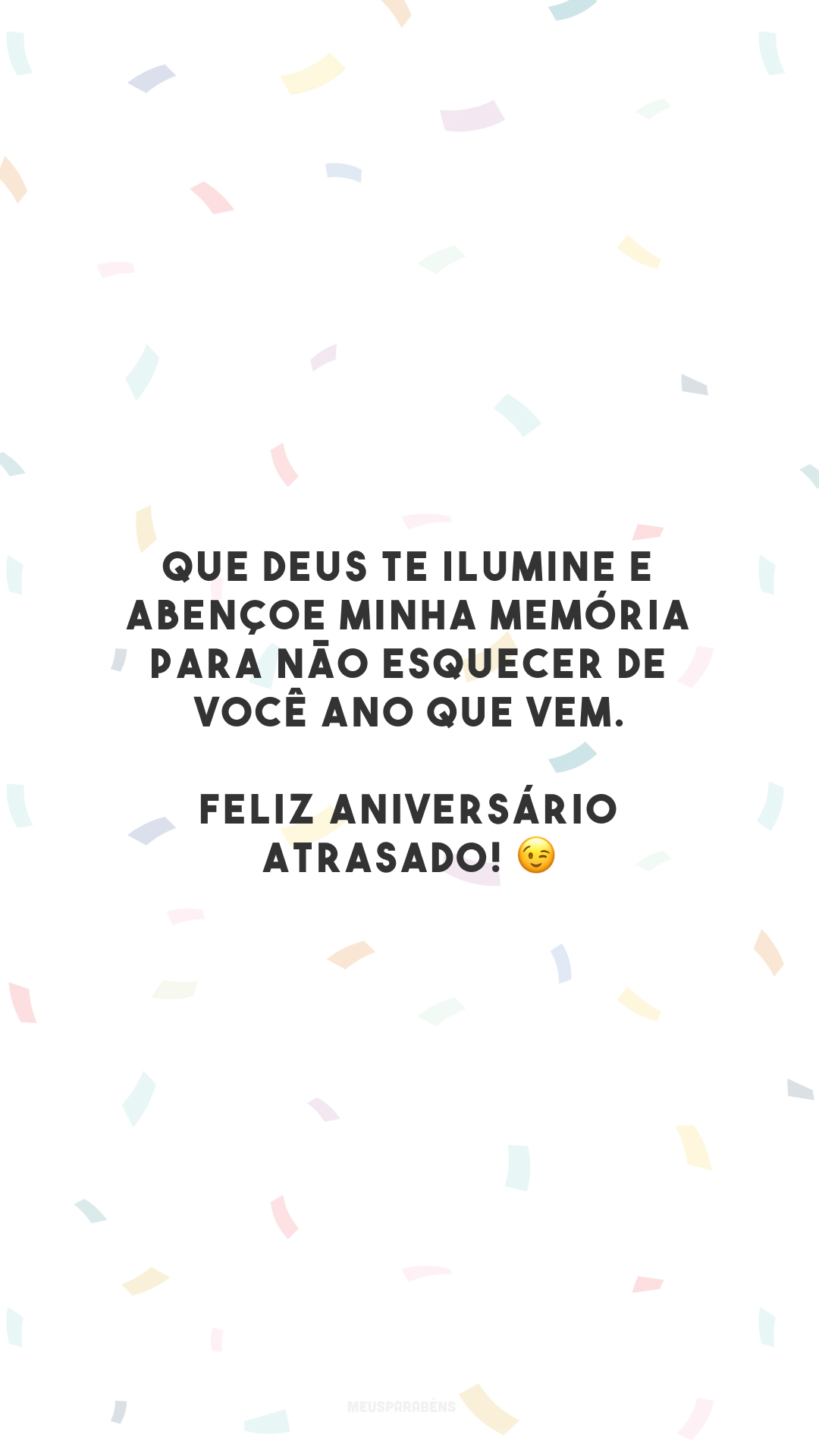 Que Deus te ilumine e abençoe minha memória para não esquecer de você ano que vem. Feliz aniversário atrasado! 😉