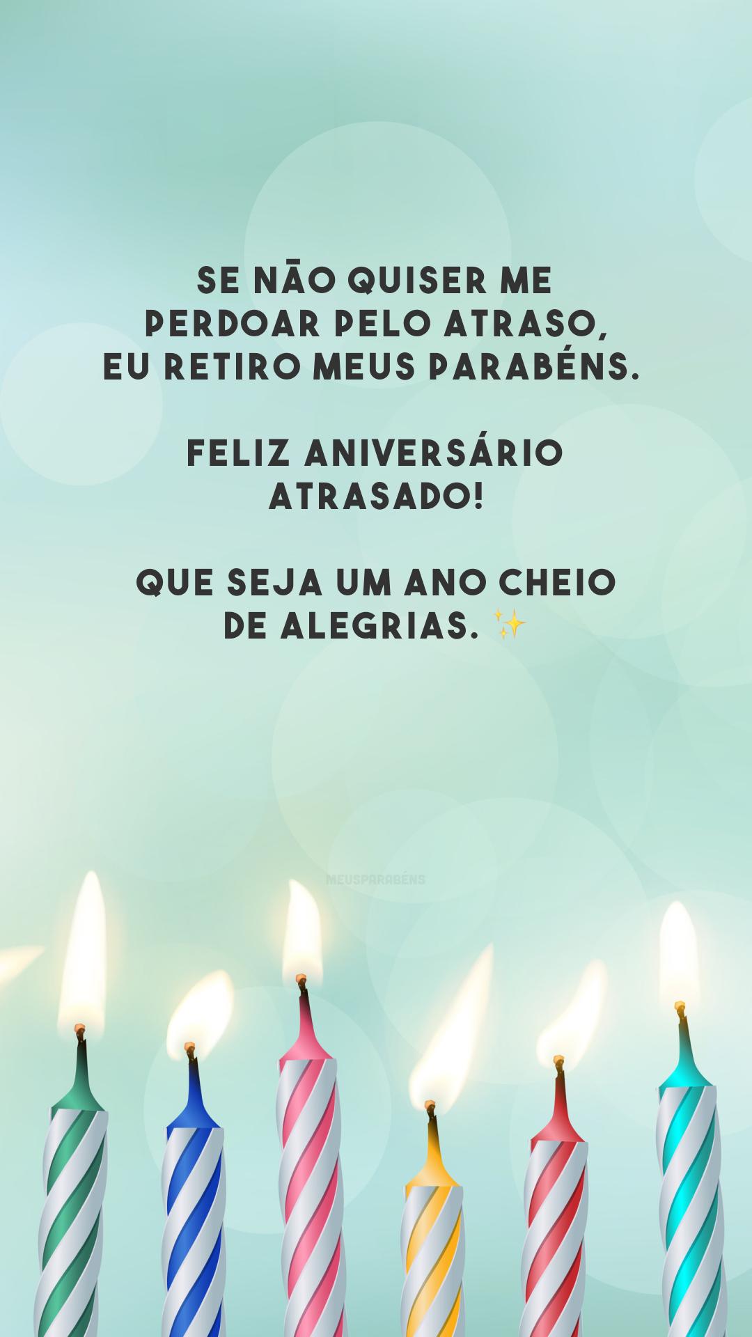 Se não quiser me perdoar pelo atraso, eu retiro meus parabéns. Feliz aniversário atrasado! Que seja um ano cheio de alegrias. ✨