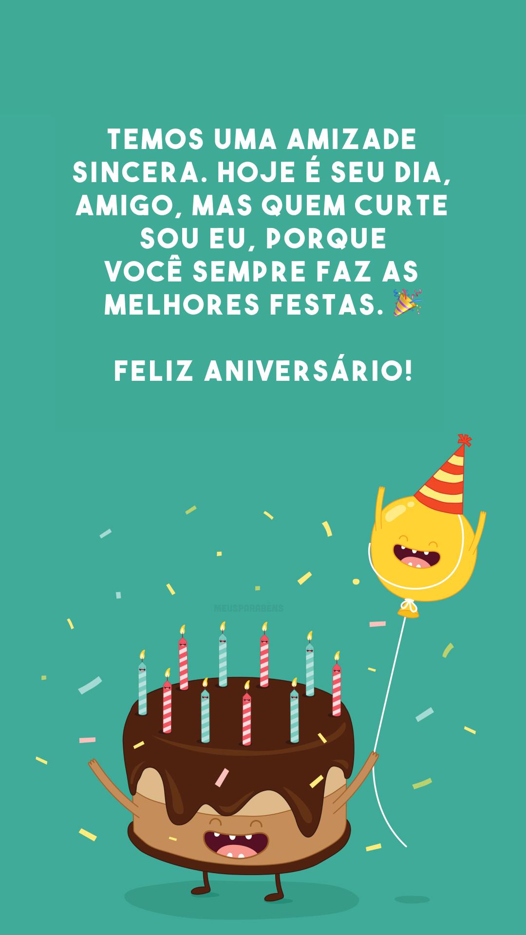 Temos uma amizade sincera. Hoje é seu dia, amigo, mas quem curte sou eu, porque você sempre faz as melhores festas. 🎉 Feliz aniversário!