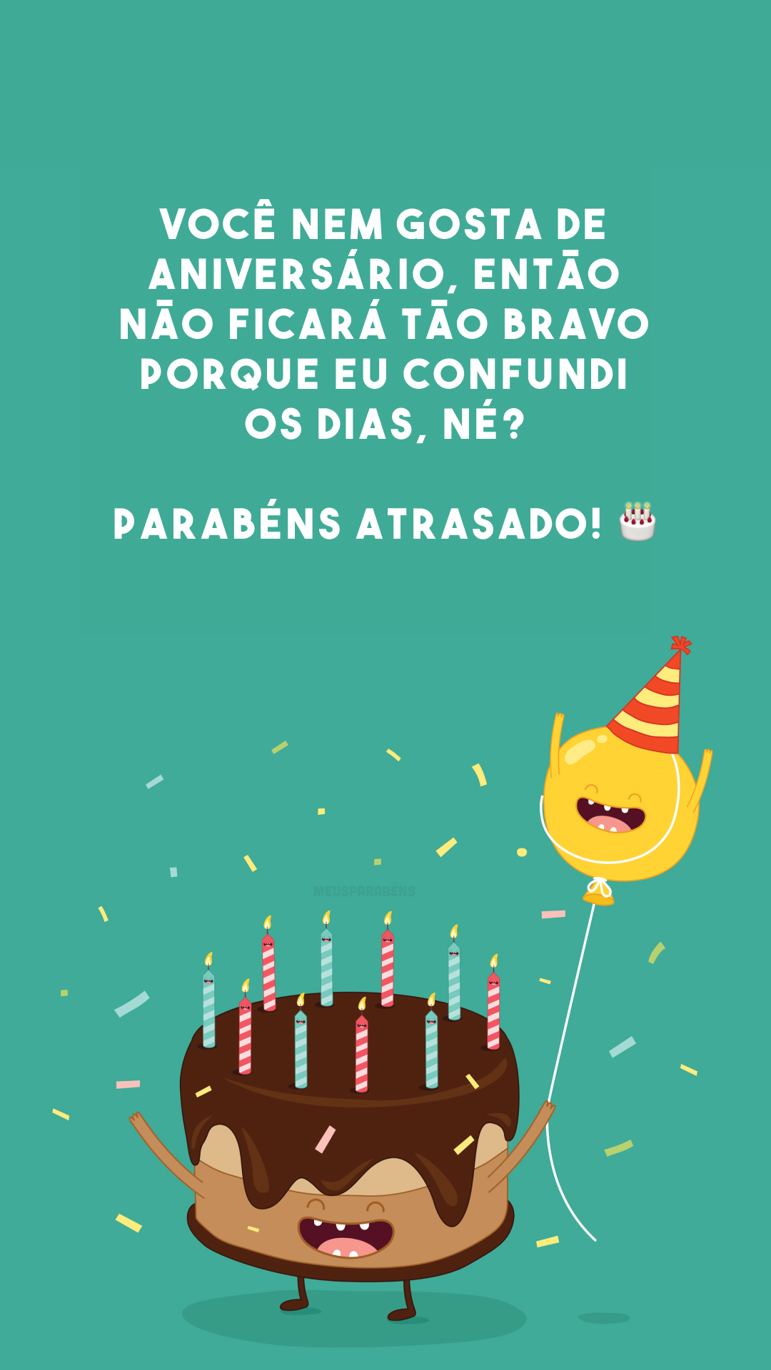 Você nem gosta de aniversário, então não ficará tão bravo porque eu confundi os dias, né? Parabéns atrasado! 🎂